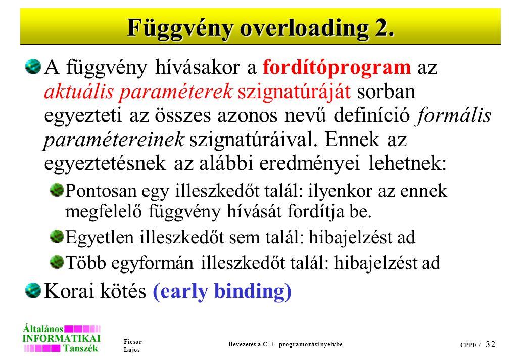 Ficsor Lajos Bevezetés a C++ programozási nyelvbe CPP0 / 31 Függvény overloading 1. Azonos hatáskörben azonos névvel különböző paraméterszignatúrával
