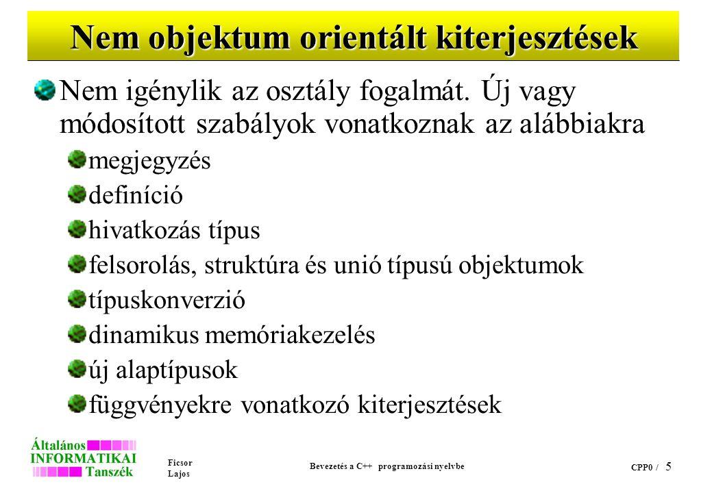 Ficsor Lajos Bevezetés a C++ programozási nyelvbe CPP0 / 5 Nem objektum orientált kiterjesztések Nem igénylik az osztály fogalmát.
