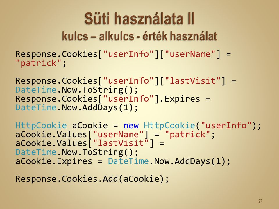 Response.Cookies[ userInfo ][ userName ] = patrick ; Response.Cookies[ userInfo ][ lastVisit ] = DateTime.Now.ToString(); Response.Cookies[ userInfo ].Expires = DateTime.Now.AddDays(1); HttpCookie aCookie = new HttpCookie( userInfo ); aCookie.Values[ userName ] = patrick ; aCookie.Values[ lastVisit ] = DateTime.Now.ToString(); aCookie.Expires = DateTime.Now.AddDays(1); Response.Cookies.Add(aCookie); 27