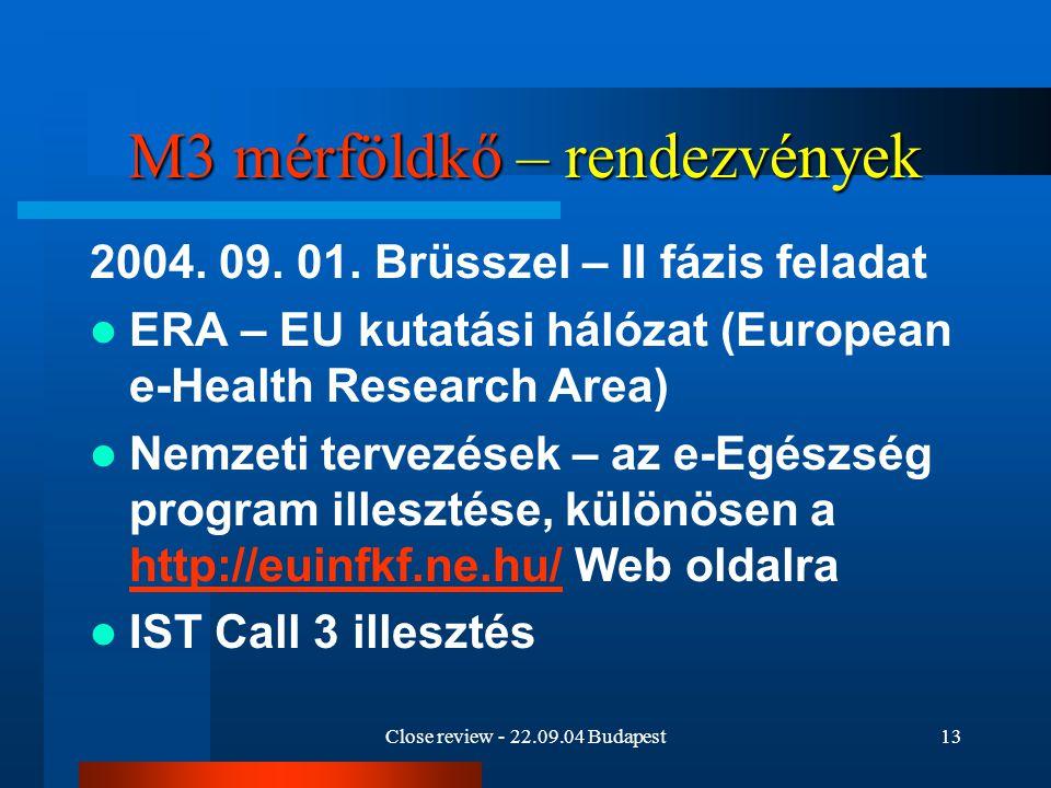 Close review - 22.09.04 Budapest13 M3 mérföldkő – rendezvények 2004. 09. 01. Brüsszel – II fázis feladat ERA – EU kutatási hálózat (European e-Health