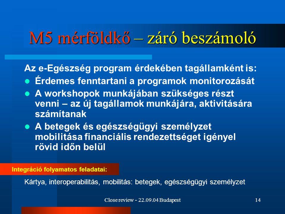 Close review - 22.09.04 Budapest14 M5 mérföldkő – záró beszámoló Az e-Egészség program érdekében tagállamként is: Érdemes fenntartani a programok moni