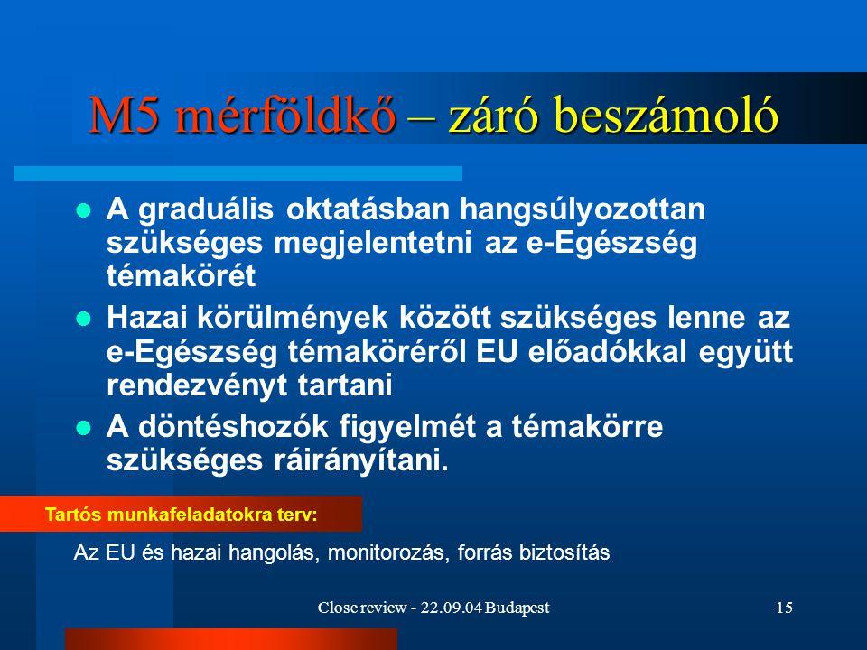 Close review - 22.09.04 Budapest15 M5 mérföldkő – záró beszámoló A graduális oktatásban hangsúlyozottan szükséges megjelentetni az e-Egészség témaköré