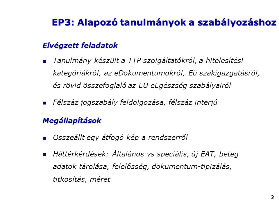 2 Elvégzettfeladatok Elvégzett feladatok Tanulmány készült a TTP szolgáltatókról, a hitelesítési kategóriákról, az eDokumentumokról, Eü szakigazgatásról, és rövid összefoglaló az EU eEgészség szabályairól Félszáz jogszabály feldolgozása, félszáz interjúMegállapítások Összeállt egy átfogó kép a rendszerről Háttérkérdések: Általános vs speciális, új EAT, beteg adatok tárolása, felelősség, dokumentum-tipizálás, titkosítás, méret EP3: Alapozó tanulmányok a szabályozáshoz