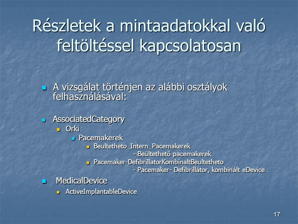 17 Részletek a mintaadatokkal való feltöltéssel kapcsolatosan A vizsgálat történjen az alábbi osztályok felhasználásával: A vizsgálat történjen az alábbi osztályok felhasználásával: AssociatedCategory AssociatedCategory Orki Orki Pacemakerek Pacemakerek Beultetheto_Intern_Pacemakerek Beultetheto_Intern_Pacemakerek - Beültethető pacemakerek - Beültethető pacemakerek Pacemaker-DefibrillatorKombinaltBeultetheto Pacemaker-DefibrillatorKombinaltBeultetheto - Pacemaker- Defibrillátor, kombinált eDevice - Pacemaker- Defibrillátor, kombinált eDevice MedicalDevice MedicalDevice ActiveImplantableDevice ActiveImplantableDevice