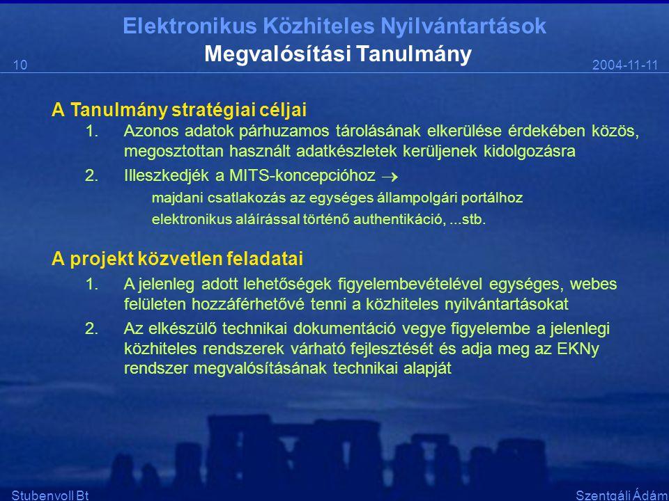 Elektronikus Közhiteles Nyilvántartások 2004-11-1110 Stubenvoll BtSzentgáli Ádám Megvalósítási Tanulmány A Tanulmány stratégiai céljai 1.Azonos adatok párhuzamos tárolásának elkerülése érdekében közös, megosztottan használt adatkészletek kerüljenek kidolgozásra 2.Illeszkedjék a MITS-koncepcióhoz  majdani csatlakozás az egységes állampolgári portálhoz elektronikus aláírással történő authentikáció,...stb.