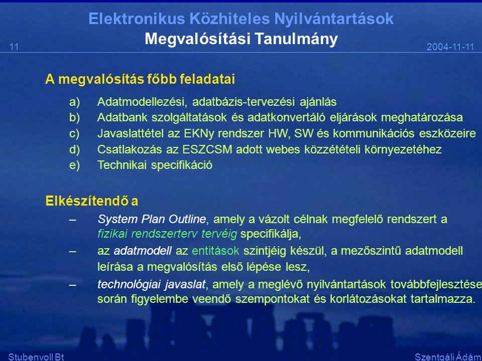 Elektronikus Közhiteles Nyilvántartások 2004-11-1111 Stubenvoll BtSzentgáli Ádám Megvalósítási Tanulmány A megvalósítás főbb feladatai a)Adatmodellezési, adatbázis-tervezési ajánlás b)Adatbank szolgáltatások és adatkonvertáló eljárások meghatározása c)Javaslattétel az EKNy rendszer HW, SW és kommunikációs eszközeire d)Csatlakozás az ESZCSM adott webes közzétételi környezetéhez e)Technikai specifikáció Elkészítendő a –System Plan Outline, amely a vázolt célnak megfelelő rendszert a fizikai rendszerterv tervéig specifikálja, –az adatmodell az entitások szintjéig készül, a mezőszintű adatmodell leírása a megvalósítás első lépése lesz, –technológiai javaslat, amely a meglévő nyilvántartások továbbfejlesztése során figyelembe veendő szempontokat és korlátozásokat tartalmazza.
