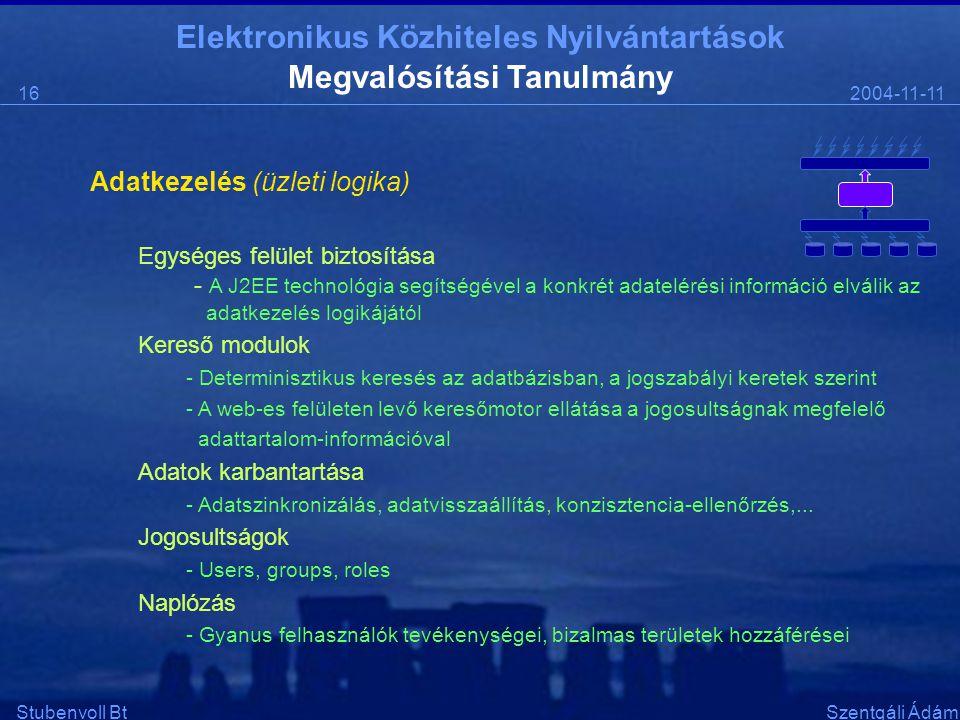 Elektronikus Közhiteles Nyilvántartások 2004-11-1116 Stubenvoll BtSzentgáli Ádám Megvalósítási Tanulmány Adatkezelés (üzleti logika) Egységes felület biztosítása - A J2EE technológia segítségével a konkrét adatelérési információ elválik az adatkezelés logikájától Kereső modulok - Determinisztikus keresés az adatbázisban, a jogszabályi keretek szerint - A web-es felületen levő keresőmotor ellátása a jogosultságnak megfelelő adattartalom-információval Adatok karbantartása - Adatszinkronizálás, adatvisszaállítás, konzisztencia-ellenőrzés,...