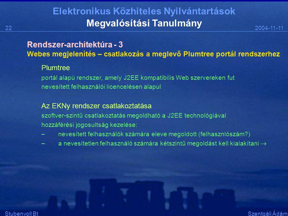 Elektronikus Közhiteles Nyilvántartások 2004-11-1122 Stubenvoll BtSzentgáli Ádám Megvalósítási Tanulmány Webes megjelenítés – csatlakozás a meglevő Plumtree portál rendszerhez Plumtree portál alapú rendszer, amely J2EE kompatibilis Web szervereken fut nevesített felhasználói licencelésen alapul Az EKNy rendszer csatlakoztatása szoftver-szintű csatlakoztatás megoldható a J2EE technológiával hozzáférési jogosultság kezelése: –nevesített felhasználók számára eleve megoldott (felhasznlószám ) –a nevesítetlen felhasználó számára kétszintű megoldást kell kialakítani  Rendszer-architektúra - 3