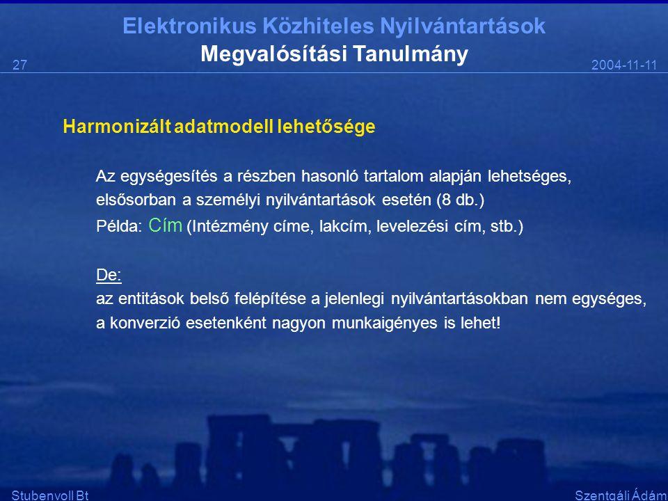 Elektronikus Közhiteles Nyilvántartások 2004-11-1127 Stubenvoll BtSzentgáli Ádám Megvalósítási Tanulmány Harmonizált adatmodell lehetősége Az egységesítés a részben hasonló tartalom alapján lehetséges, elsősorban a személyi nyilvántartások esetén (8 db.) Példa: Cím (Intézmény címe, lakcím, levelezési cím, stb.) De: az entitások belső felépítése a jelenlegi nyilvántartásokban nem egységes, a konverzió esetenként nagyon munkaigényes is lehet!