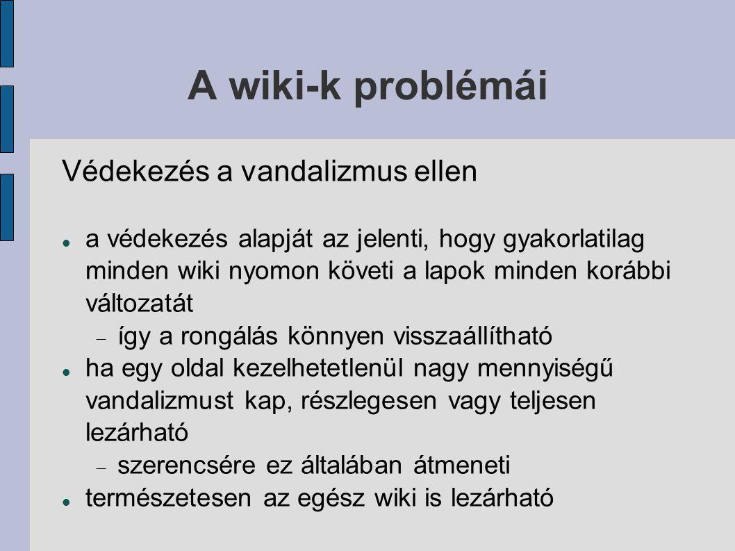 A wiki-k problémái Védekezés a vandalizmus ellen a védekezés alapját az jelenti, hogy gyakorlatilag minden wiki nyomon követi a lapok minden korábbi változatát  így a rongálás könnyen visszaállítható ha egy oldal kezelhetetlenül nagy mennyiségű vandalizmust kap, részlegesen vagy teljesen lezárható  szerencsére ez általában átmeneti természetesen az egész wiki is lezárható