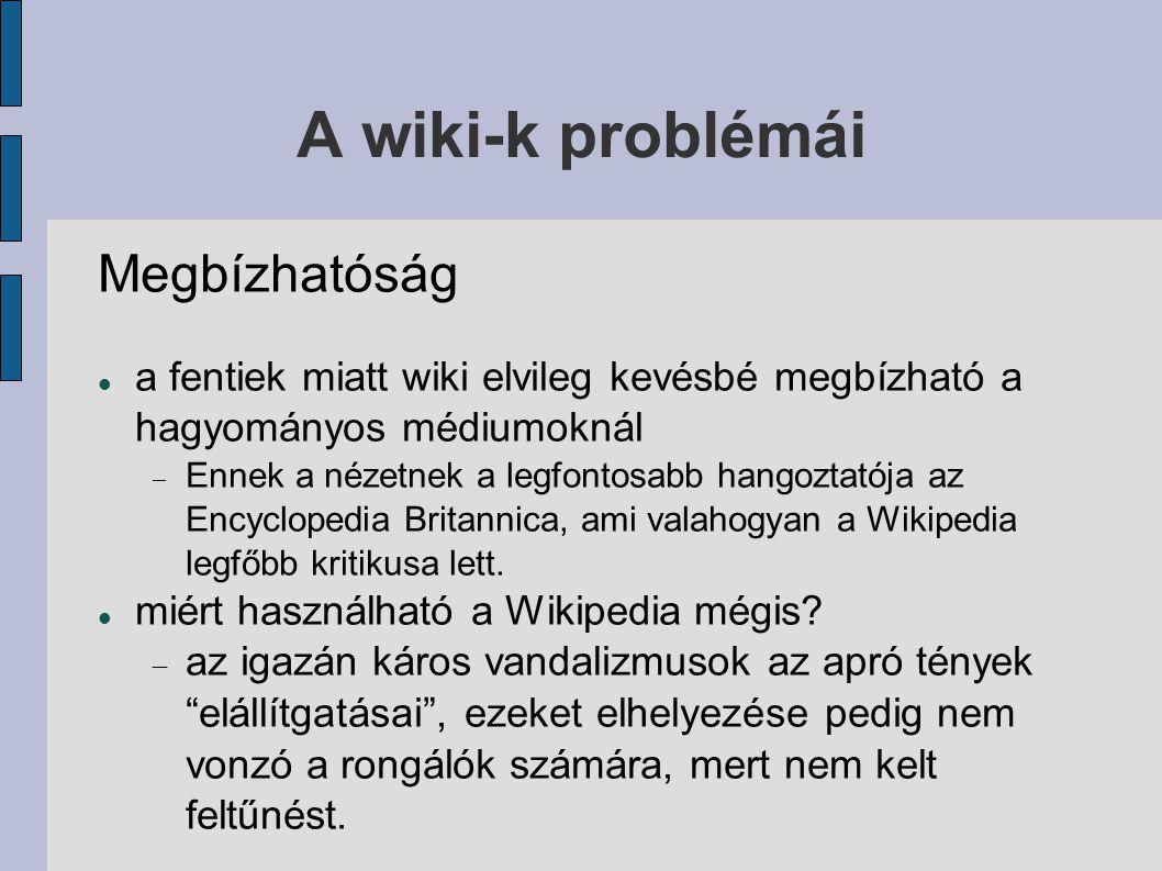 A wiki-k problémái Megbízhatóság a fentiek miatt wiki elvileg kevésbé megbízható a hagyományos médiumoknál  Ennek a nézetnek a legfontosabb hangoztatója az Encyclopedia Britannica, ami valahogyan a Wikipedia legfőbb kritikusa lett.