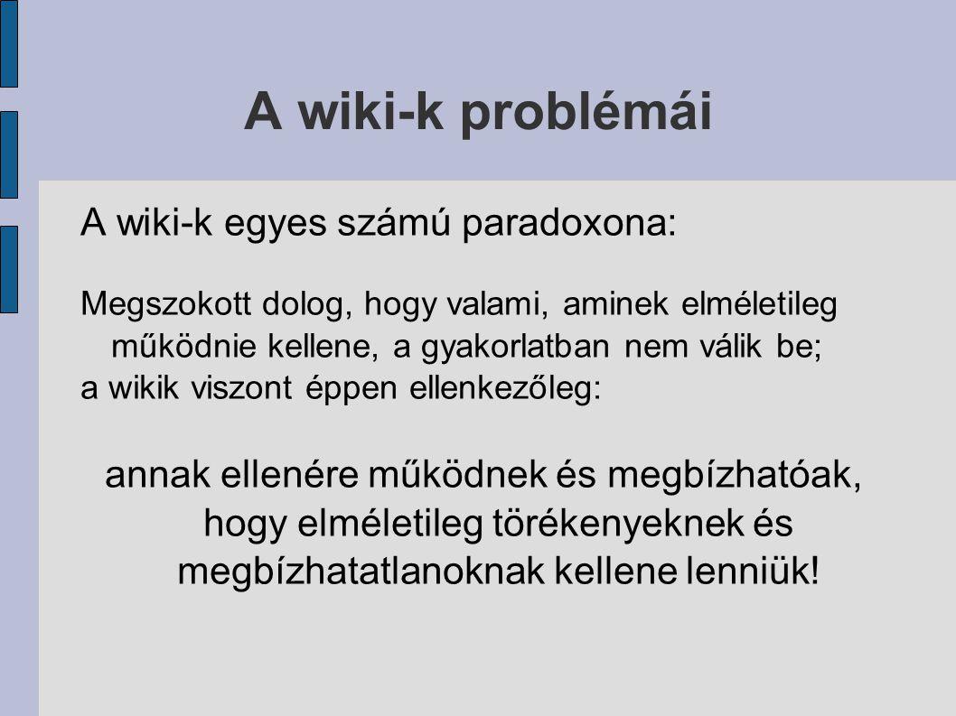 A wiki-k problémái A wiki-k egyes számú paradoxona: Megszokott dolog, hogy valami, aminek elméletileg működnie kellene, a gyakorlatban nem válik be; a wikik viszont éppen ellenkezőleg: annak ellenére működnek és megbízhatóak, hogy elméletileg törékenyeknek és megbízhatatlanoknak kellene lenniük!