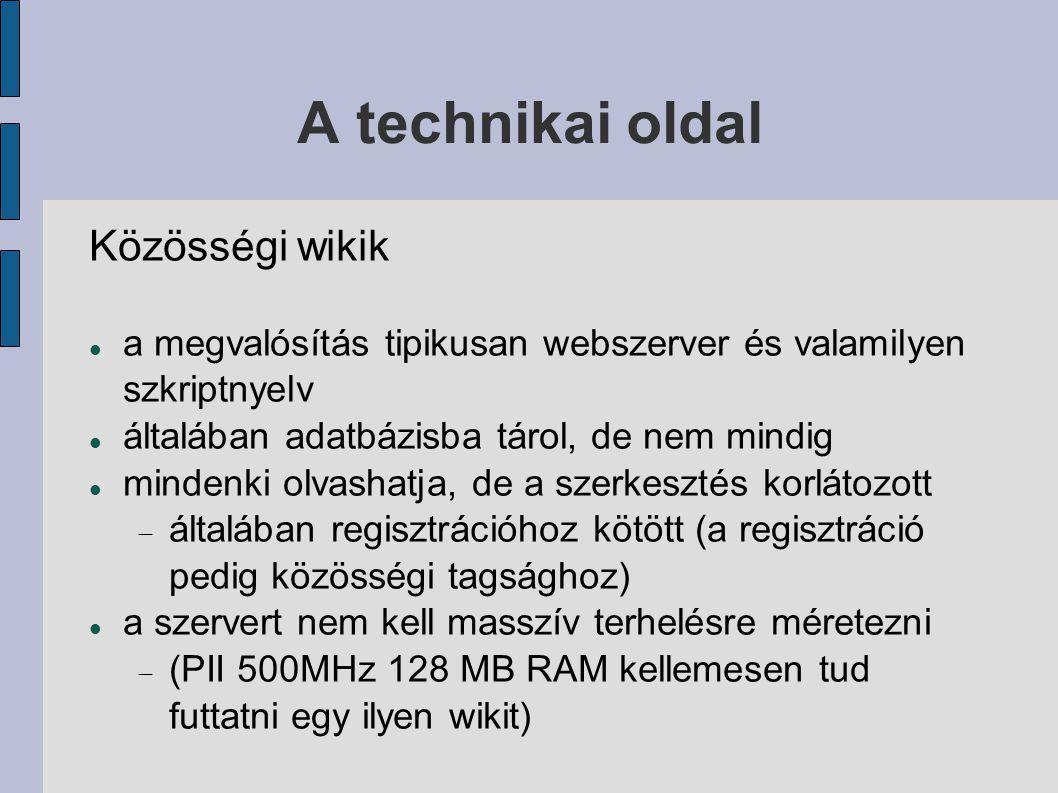 A technikai oldal Közösségi wikik a megvalósítás tipikusan webszerver és valamilyen szkriptnyelv általában adatbázisba tárol, de nem mindig mindenki olvashatja, de a szerkesztés korlátozott  általában regisztrációhoz kötött (a regisztráció pedig közösségi tagsághoz) a szervert nem kell masszív terhelésre méretezni  (PII 500MHz 128 MB RAM kellemesen tud futtatni egy ilyen wikit)