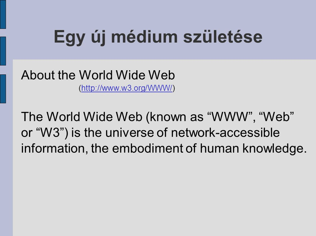 "Egy új médium születése About the World Wide Web (http://www.w3.org/WWW/) The World Wide Web (known as ""WWW"", ""Web"" or ""W3"") is the universe of networ"