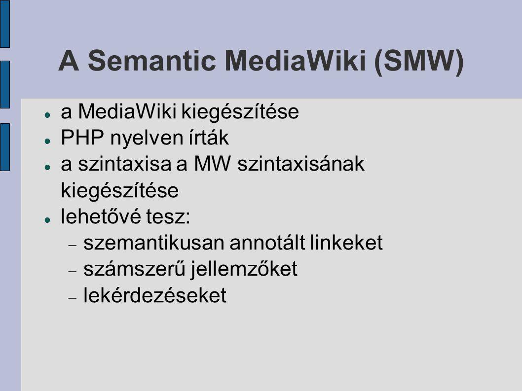A Semantic MediaWiki (SMW) a MediaWiki kiegészítése PHP nyelven írták a szintaxisa a MW szintaxisának kiegészítése lehetővé tesz:  szemantikusan annotált linkeket  számszerű jellemzőket  lekérdezéseket