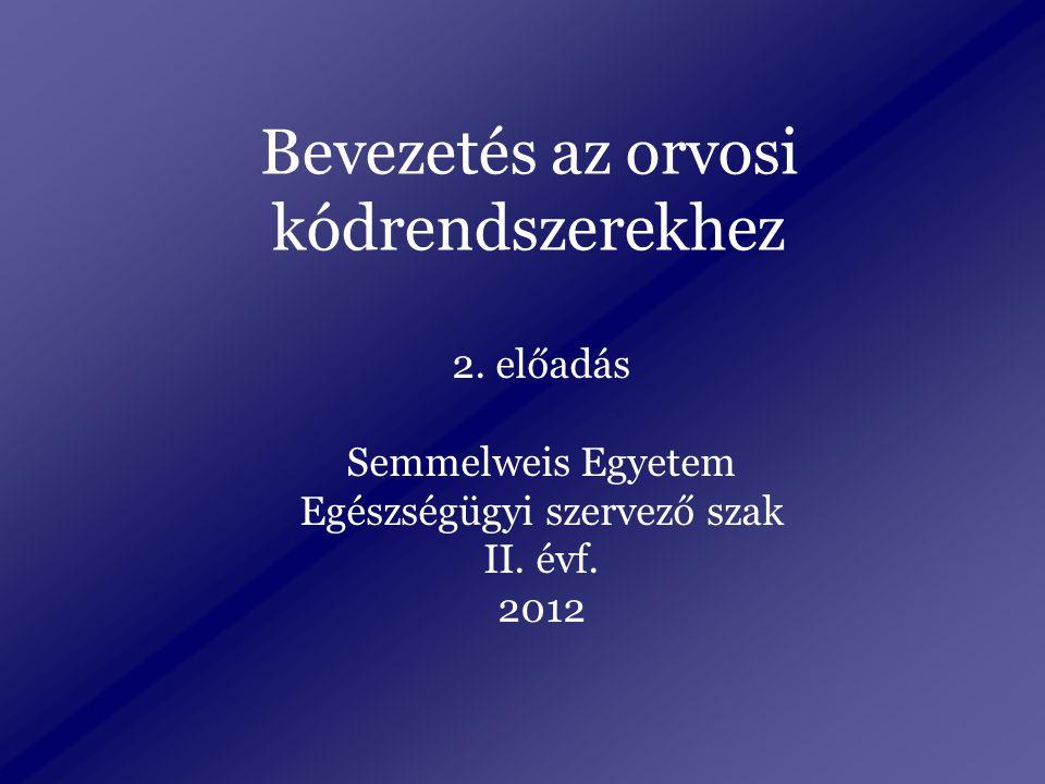 Bevezetés az orvosi kódrendszerekhez 2. előadás Semmelweis Egyetem Egészségügyi szervező szak II.