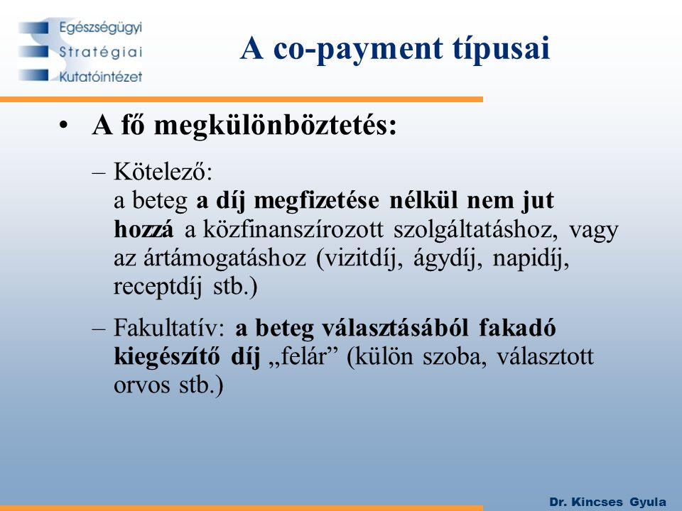 Dr. Kincses Gyula A co-payment típusai A fő megkülönböztetés: –Kötelező: a beteg a díj megfizetése nélkül nem jut hozzá a közfinanszírozott szolgáltat