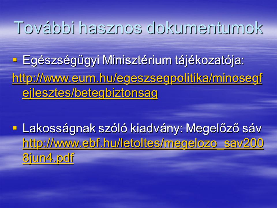 További hasznos dokumentumok  Egészségügyi Minisztérium tájékozatója: http://www.eum.hu/egeszsegpolitika/minosegf ejlesztes/betegbiztonsag http://www.eum.hu/egeszsegpolitika/minosegf ejlesztes/betegbiztonsag  Lakosságnak szóló kiadvány: Megelőző sáv http://www.ebf.hu/letoltes/megelozo_sav200 8jun4.pdf http://www.ebf.hu/letoltes/megelozo_sav200 8jun4.pdf http://www.ebf.hu/letoltes/megelozo_sav200 8jun4.pdf