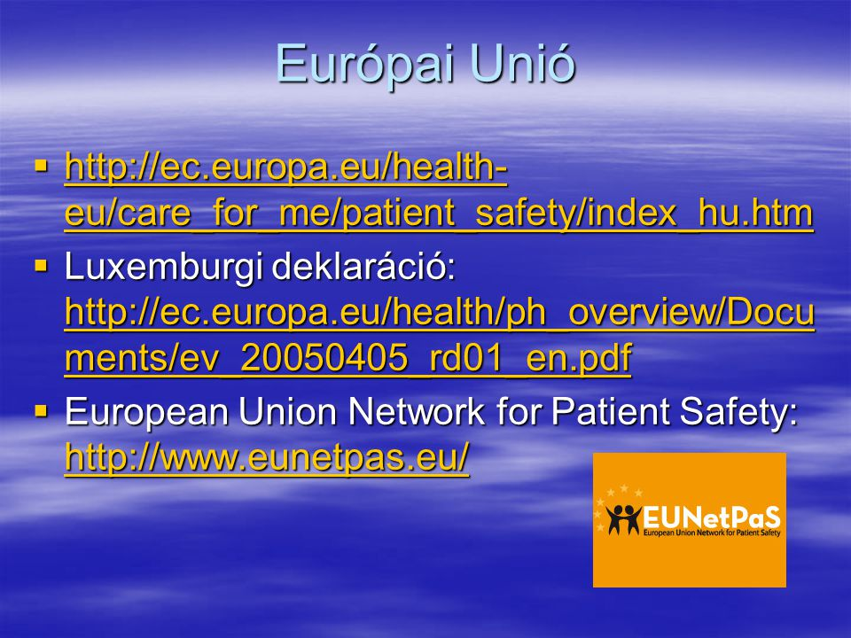 Európai Unió  http://ec.europa.eu/health- eu/care_for_me/patient_safety/index_hu.htm http://ec.europa.eu/health- eu/care_for_me/patient_safety/index_