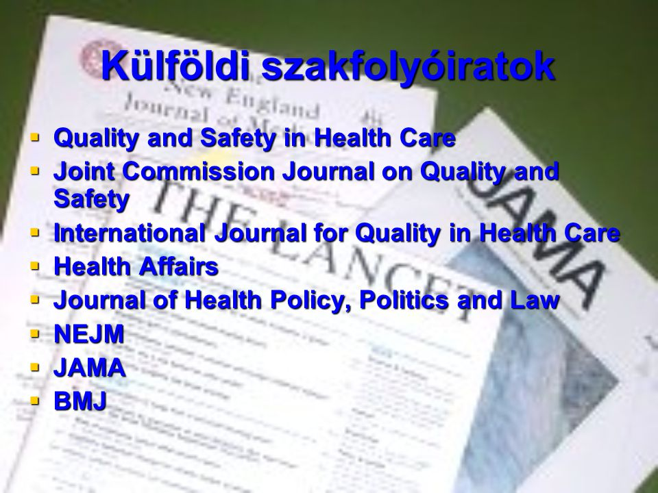Külföldi szakfolyóiratok  Quality and Safety in Health Care  Joint Commission Journal on Quality and Safety  International Journal for Quality in Health Care  Health Affairs  Journal of Health Policy, Politics and Law  NEJM  JAMA  BMJ