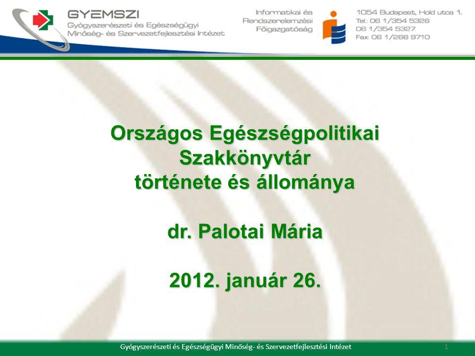 Országos Egészségpolitikai Szakkönyvtár története és állománya dr. Palotai Mária 2012. január 26. 1Gyógyszerészeti és Egészségügyi Minőség- és Szervez