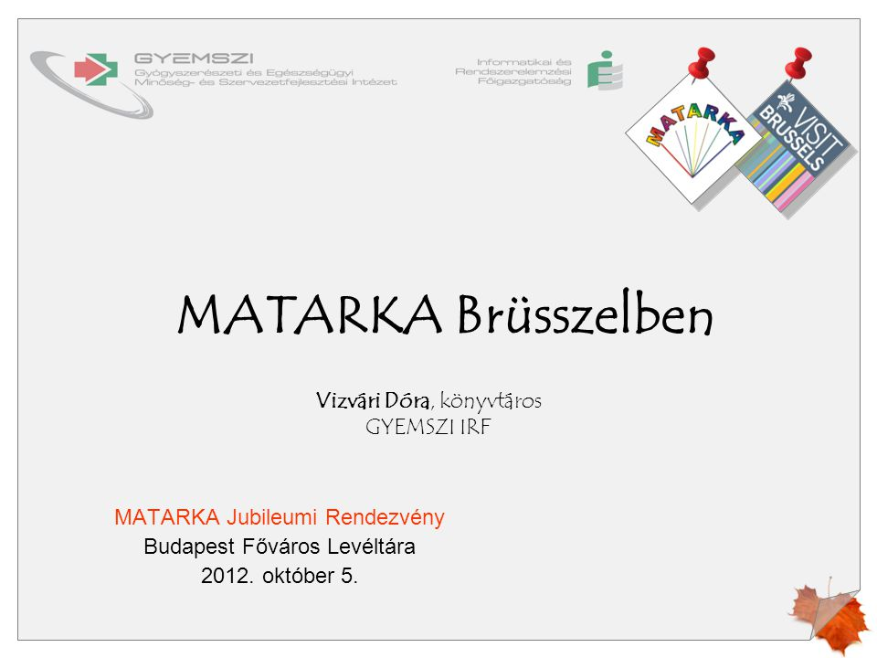 MATARKA Brüsszelben MATARKA Jubileumi Rendezvény Budapest Főváros Levéltára 2012. október 5. Vizvári Dóra, könyvtáros GYEMSZI IRF