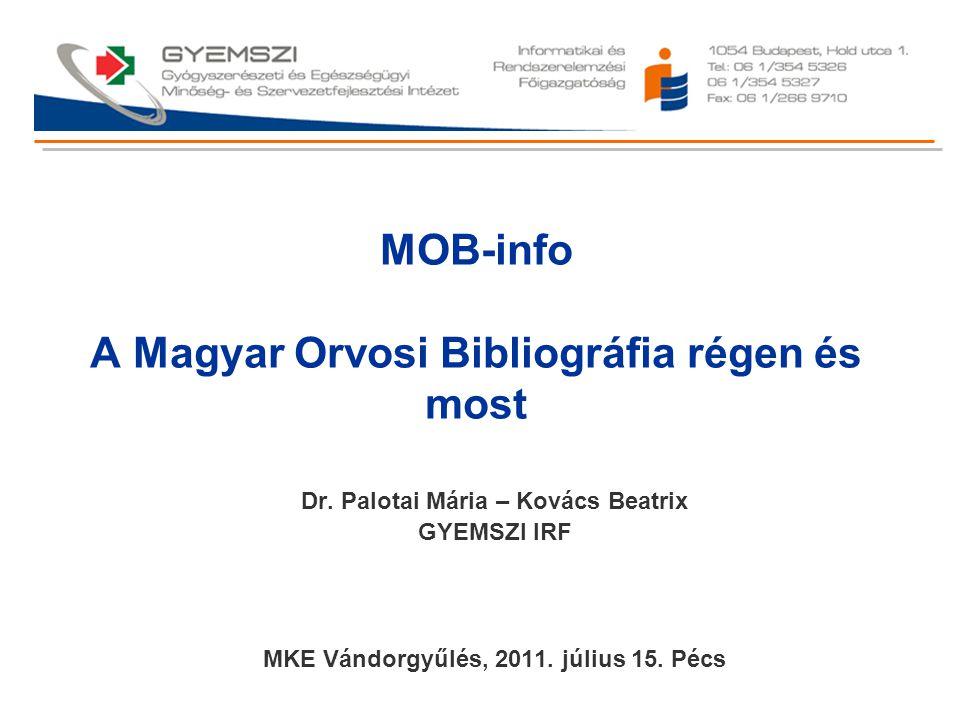 MOB-info A Magyar Orvosi Bibliográfia régen és most Dr. Palotai Mária – Kovács Beatrix GYEMSZI IRF MKE Vándorgyűlés, 2011. július 15. Pécs