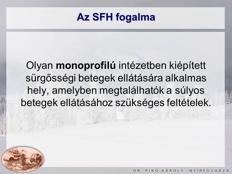 Az SFH fogalma Olyan monoprofilú intézetben kiépített sürgősségi betegek ellátására alkalmas hely, amelyben megtalálhatók a súlyos betegek ellátásához
