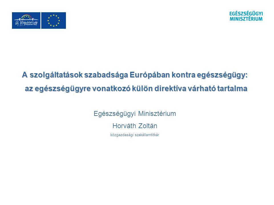 A szolgáltatások szabadsága Európában kontra egészségügy: az egészségügyre vonatkozó külön direktíva várható tartalma az egészségügyre vonatkozó külön direktíva várható tartalma Egészségügyi Minisztérium Horváth Zoltán közgazdasági szakállamtitkár