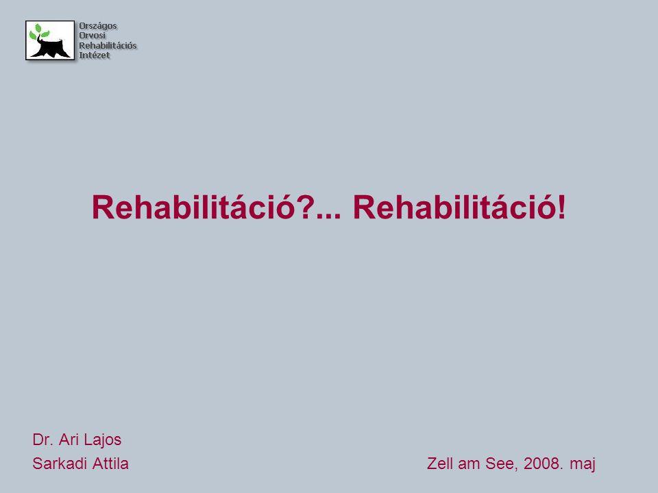 Rehabilitáció?... Rehabilitáció! Dr. Ari Lajos Sarkadi AttilaZell am See, 2008. maj