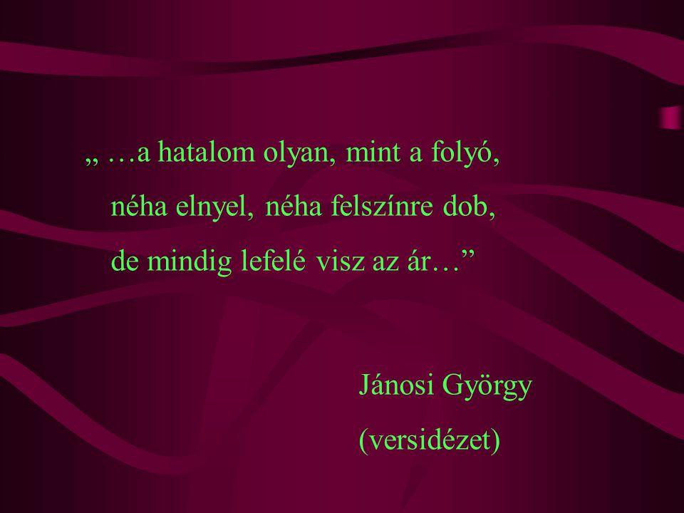 """"""" …a hatalom olyan, mint a folyó, néha elnyel, néha felszínre dob, de mindig lefelé visz az ár… Jánosi György (versidézet)"""