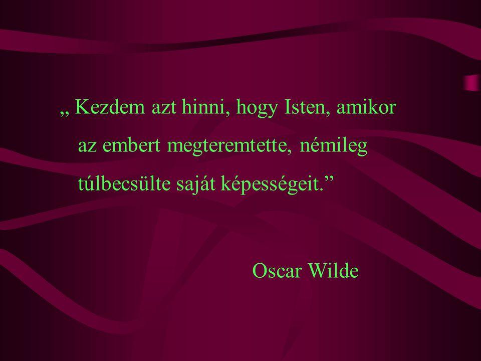 """"""" Kezdem azt hinni, hogy Isten, amikor az embert megteremtette, némileg túlbecsülte saját képességeit. Oscar Wilde"""