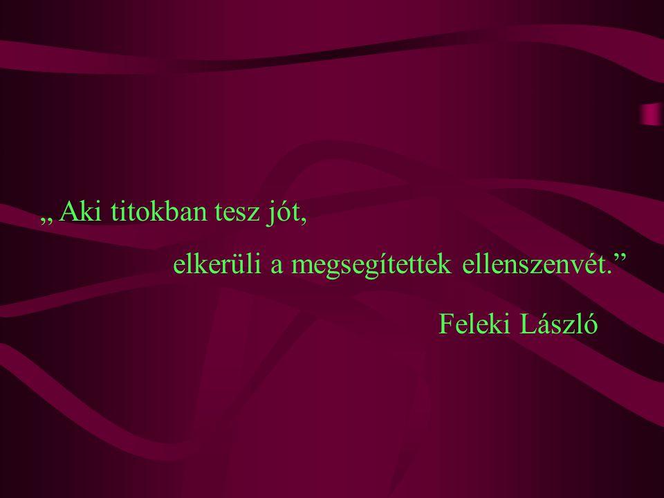 """"""" Aki titokban tesz jót, elkerüli a megsegítettek ellenszenvét. Feleki László"""