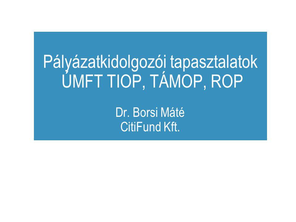 Pályázatkidolgozói tapasztalatok ÚMFT TIOP, TÁMOP, ROP Dr. Borsi Máté CitiFund Kft.