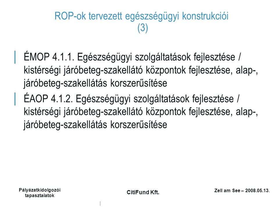 Zell am See – 2008.05.13. Pályázatkidolgozói tapasztalatok CitiFund Kft. ROP-ok tervezett egészségügyi konstrukciói (3) │ ÉMOP 4.1.1. Egészségügyi szo