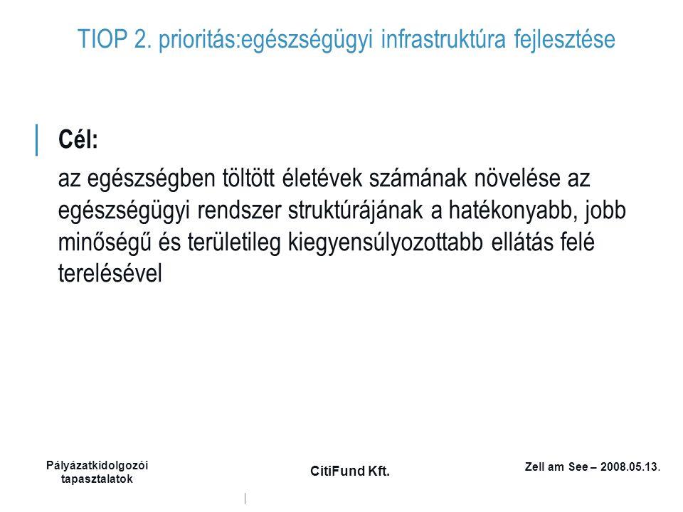 Zell am See – 2008.05.13. Pályázatkidolgozói tapasztalatok CitiFund Kft. TIOP 2. prioritás:egészségügyi infrastruktúra fejlesztése │ Cél: az egészségb