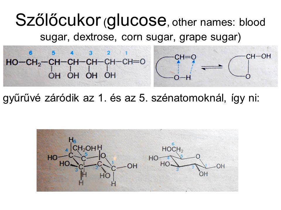 Szőlőcukor ( glucose, other names: blood sugar, dextrose, corn sugar, grape sugar) gyűrűvé záródik az 1. és az 5. szénatomoknál, így ni: