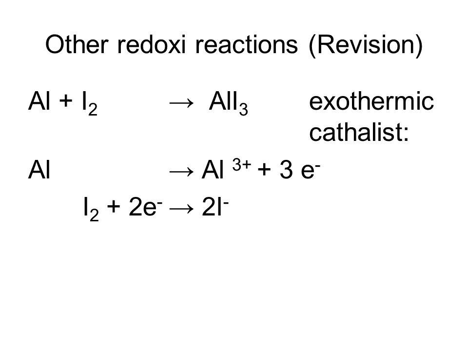 Other redoxi reactions (Revision) Al + I 2 → AlI 3 exothermic cathalist: Al → Al 3+ + 3 e - I 2 + 2e - → 2I -