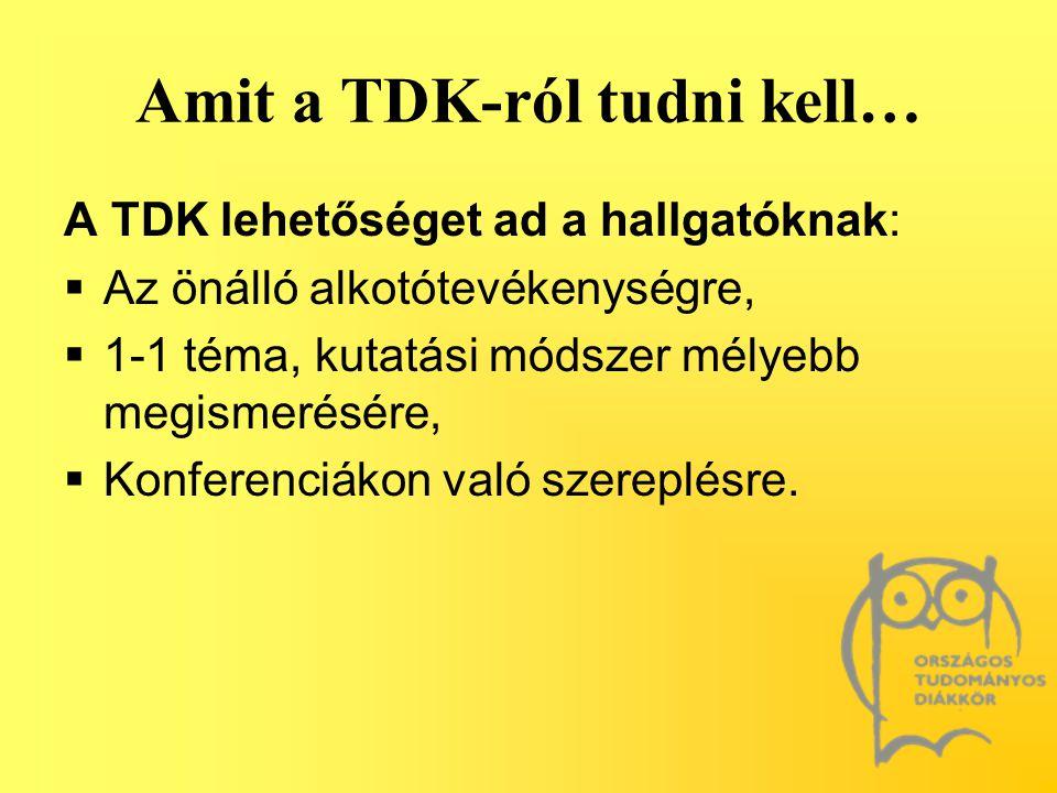 Amit a TDK-ról tudni kell… A TDK lehetőséget ad a hallgatóknak:  Az önálló alkotótevékenységre,  1-1 téma, kutatási módszer mélyebb megismerésére, 