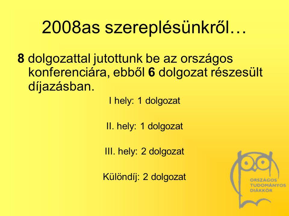 2008as szereplésünkről… 8 dolgozattal jutottunk be az országos konferenciára, ebből 6 dolgozat részesült díjazásban. I hely: 1 dolgozat II. hely: 1 do