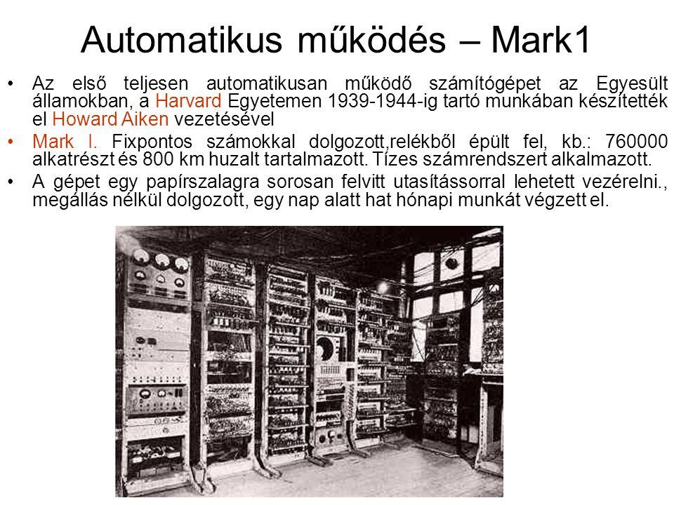 Automatikus működés – Mark1 Az első teljesen automatikusan működő számítógépet az Egyesült államokban, a Harvard Egyetemen 1939-1944-ig tartó munkában készítették el Howard Aiken vezetésével Mark I.