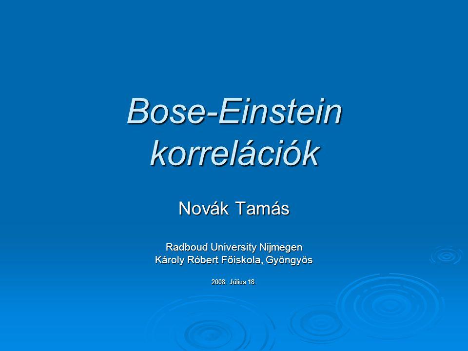 Bose-Einstein korrelációk Novák Tamás Radboud University Nijmegen Károly Róbert Főiskola, Gyöngyös 2008.
