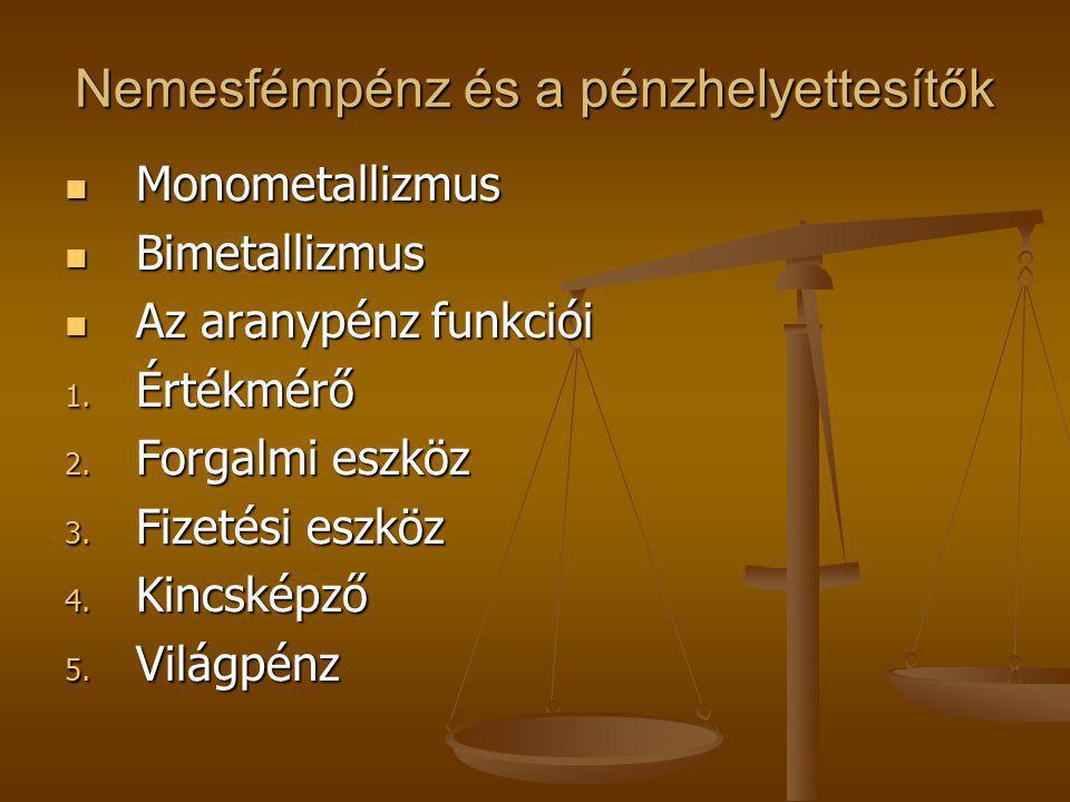 Nemesfémpénz és a pénzhelyettesítők Monometallizmus Monometallizmus Bimetallizmus Bimetallizmus Az aranypénz funkciói Az aranypénz funkciói 1. Értékmé