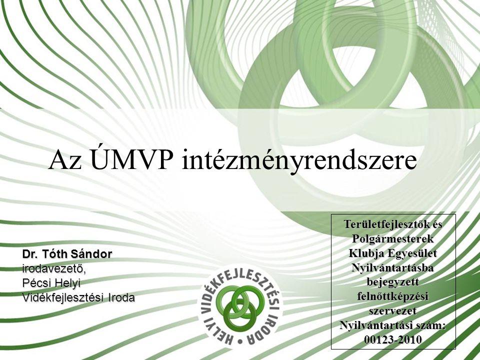 Az ÚMVP intézményrendszere Dr. Tóth Sándor irodavezető, Pécsi Helyi Vidékfejlesztési Iroda Területfejlesztők és Polgármesterek Klubja Egyesület Nyilvá