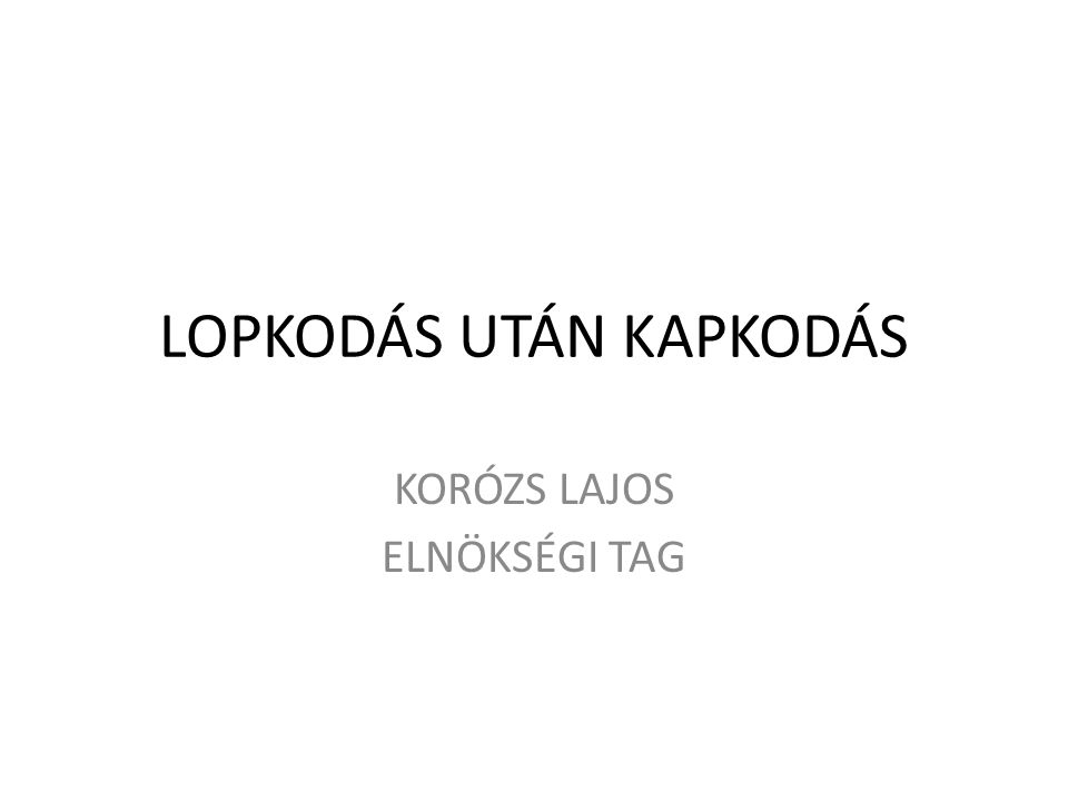 LOPKODÁS UTÁN KAPKODÁS KORÓZS LAJOS ELNÖKSÉGI TAG