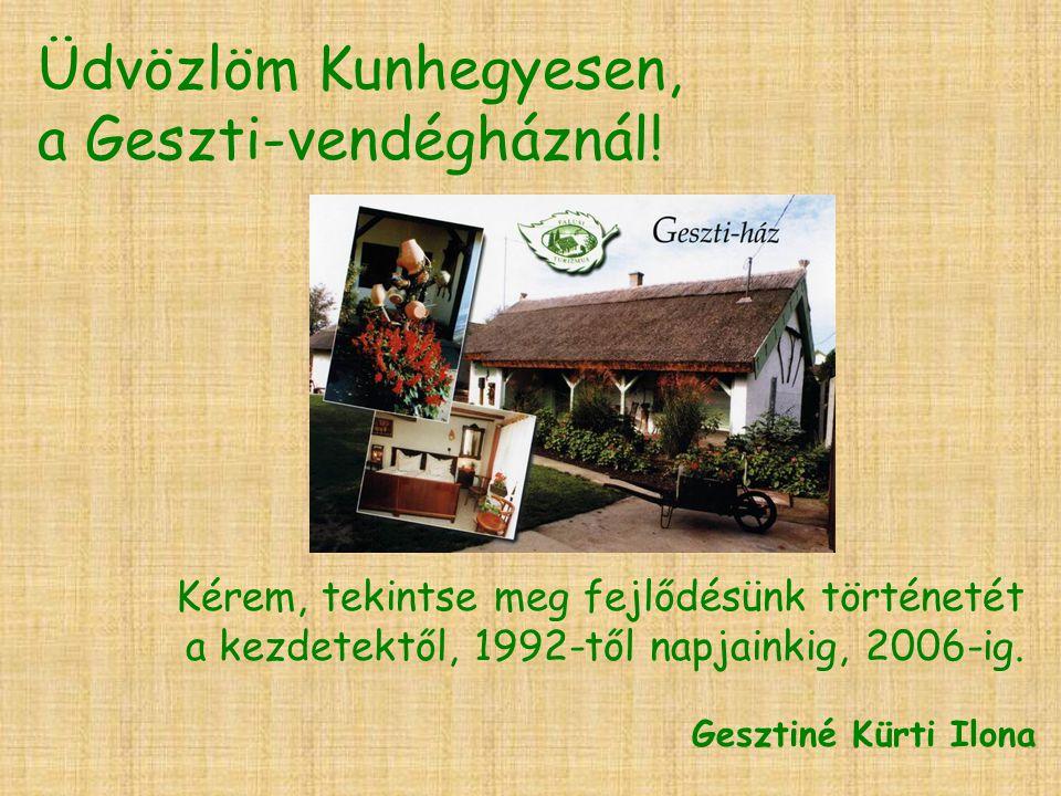 Üdvözlöm Kunhegyesen, a Geszti-vendégháznál! Kérem, tekintse meg fejlődésünk történetét a kezdetektől, 1992-től napjainkig, 2006-ig. Gesztiné Kürti Il