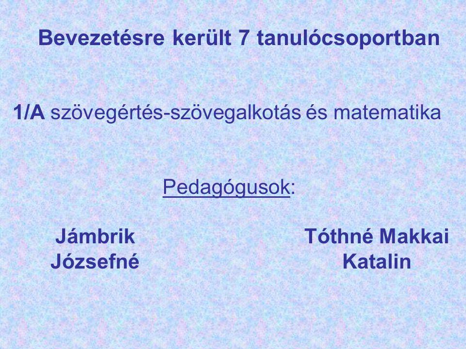 Bevezetésre került 7 tanulócsoportban 1/A szövegértés-szövegalkotás és matematika Pedagógusok: Jámbrik Józsefné Tóthné Makkai Katalin