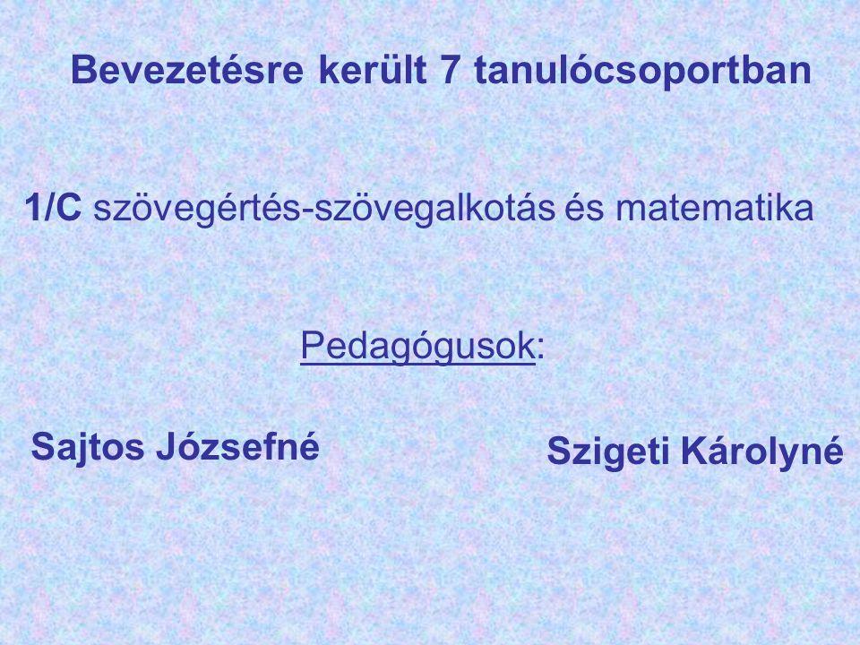 Bevezetésre került 7 tanulócsoportban 1/C szövegértés-szövegalkotás és matematika Pedagógusok: Sajtos Józsefné Szigeti Károlyné