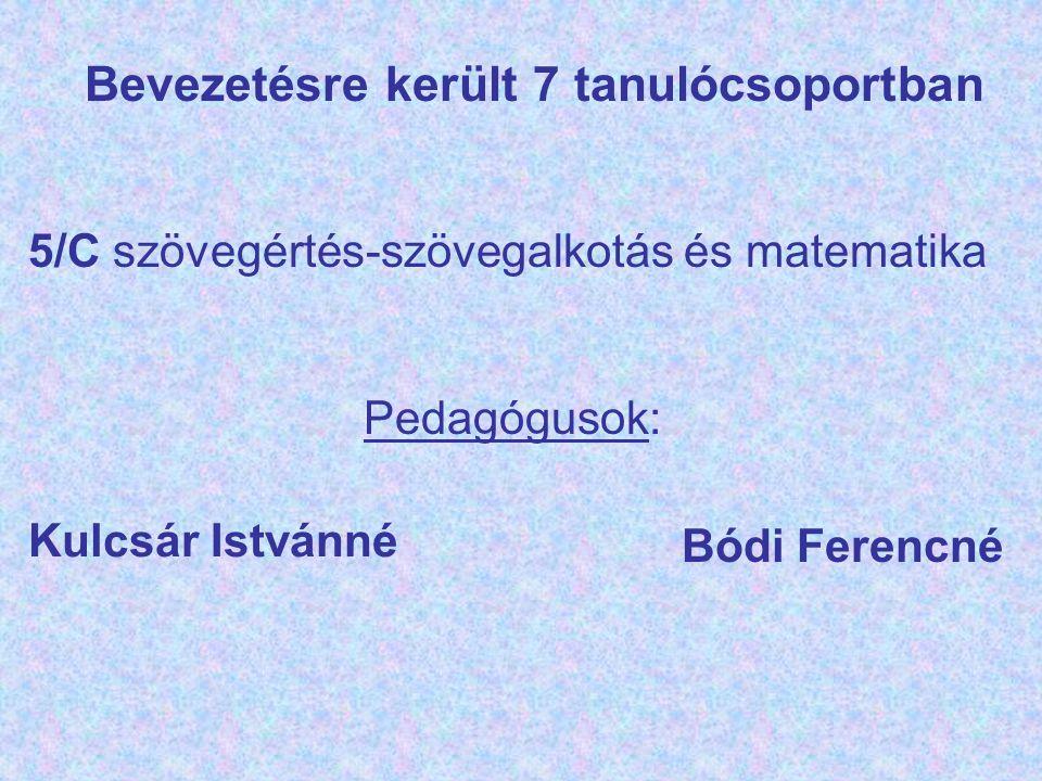 Bevezetésre került 7 tanulócsoportban 5/C szövegértés-szövegalkotás és matematika Pedagógusok: Kulcsár Istvánné Bódi Ferencné