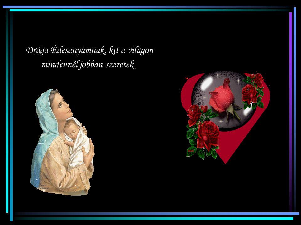 Drága Édesanyámnak, kit a világon mindennél jobban szeretek